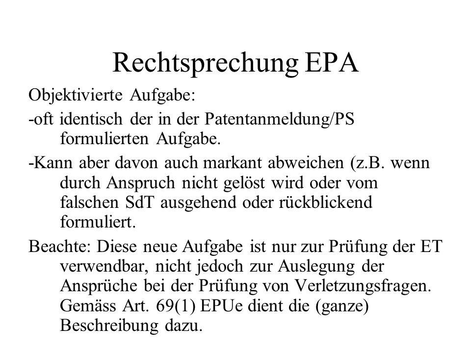 Rechtsprechung EPA Objektivierte Aufgabe: -oft identisch der in der Patentanmeldung/PS formulierten Aufgabe. -Kann aber davon auch markant abweichen (