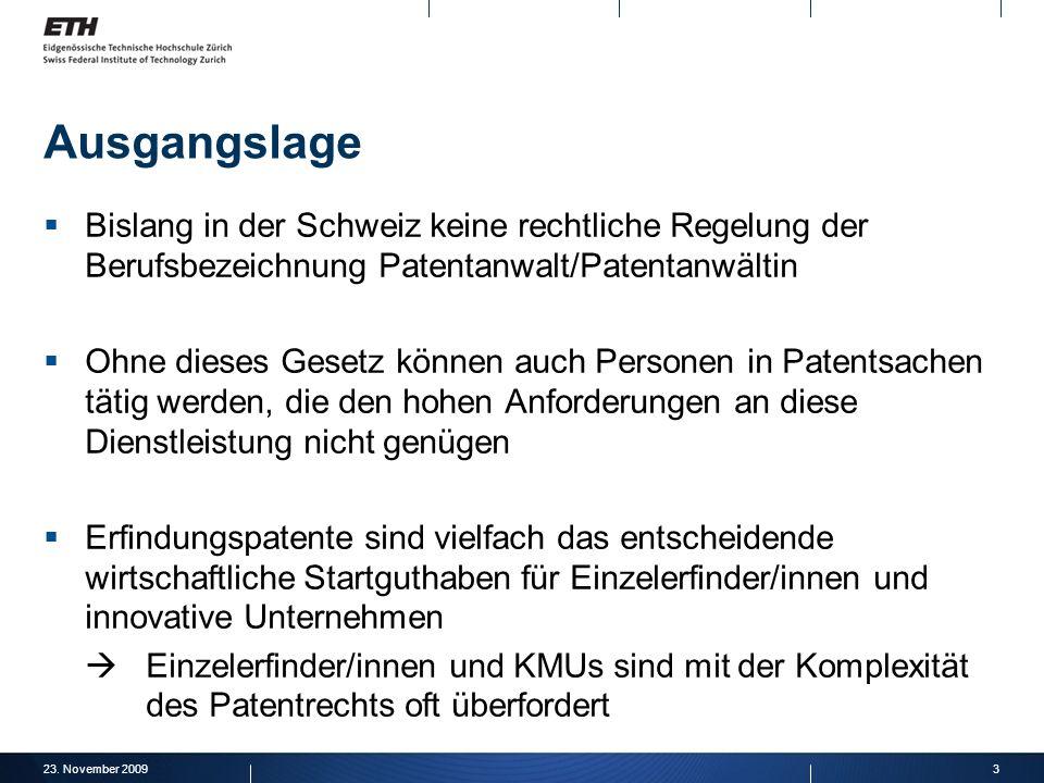 23. November 20093 Ausgangslage Bislang in der Schweiz keine rechtliche Regelung der Berufsbezeichnung Patentanwalt/Patentanwältin Ohne dieses Gesetz