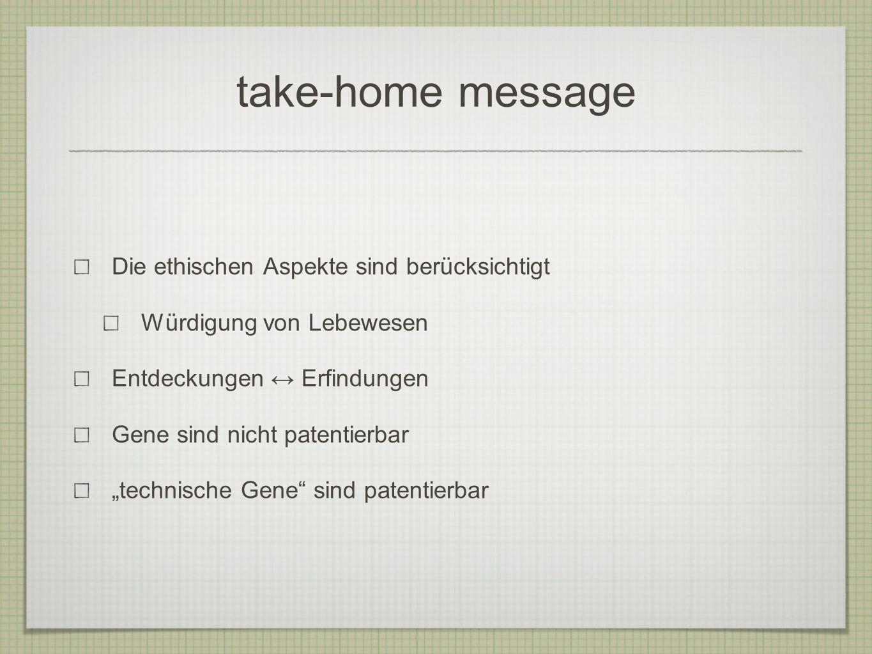 take-home message Die ethischen Aspekte sind berücksichtigt Würdigung von Lebewesen Entdeckungen Erfindungen Gene sind nicht patentierbar technische G