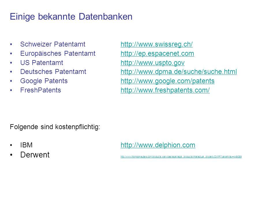 Einige bekannte Datenbanken Schweizer Patentamt http://www.swissreg.ch/http://www.swissreg.ch/ Europäisches Patentamt http://ep.espacenet.comhttp://ep.espacenet.com US Patentamthttp://www.uspto.govhttp://www.uspto.gov Deutsches Patentamt http://www.dpma.de/suche/suche.htmlhttp://www.dpma.de/suche/suche.html Google Patentshttp://www.google.com/patentshttp://www.google.com/patents FreshPatentshttp://www.freshpatents.com/http://www.freshpatents.com/ Folgende sind kostenpflichtig: IBMhttp://www.delphion.comhttp://www.delphion.com Derwent http://www.thomsonreuters.com/products_services/legal/legal_products/intellectual_property/DWPI?parentKey=449099 http://www.thomsonreuters.com/products_services/legal/legal_products/intellectual_property/DWPI?parentKey=449099