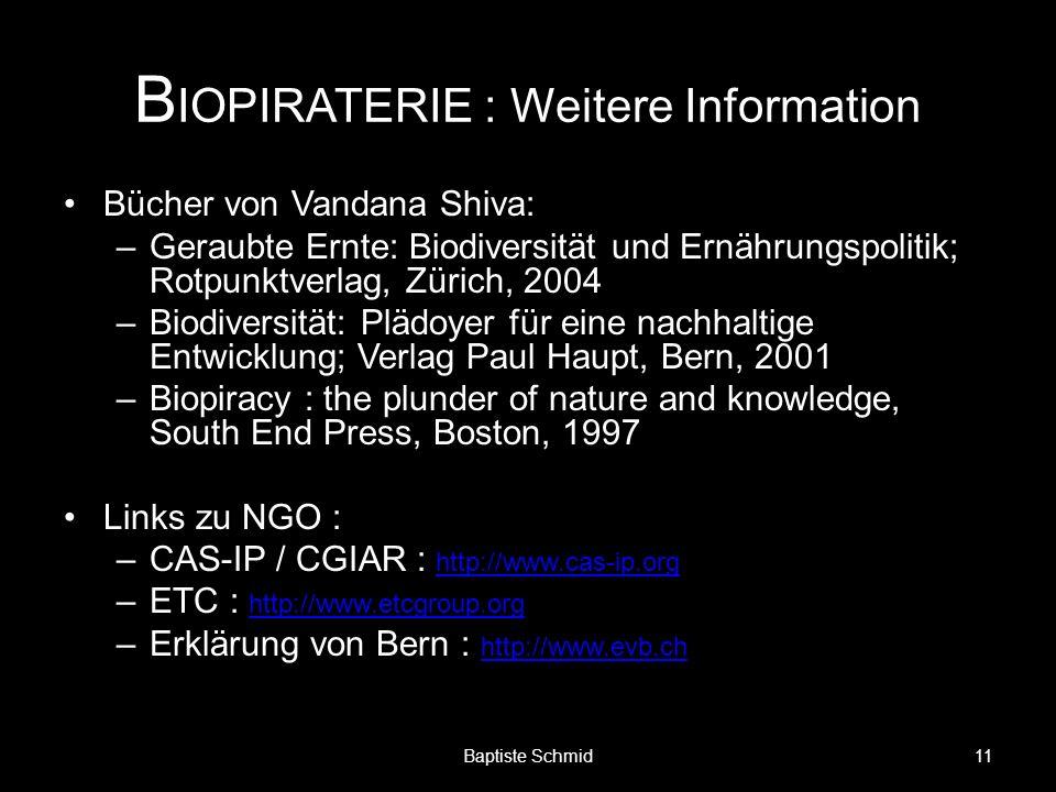 B IOPIRATERIE : Weitere Information Bücher von Vandana Shiva: –Geraubte Ernte: Biodiversität und Ernährungspolitik; Rotpunktverlag, Zürich, 2004 –Biodiversität: Plädoyer für eine nachhaltige Entwicklung; Verlag Paul Haupt, Bern, 2001 –Biopiracy : the plunder of nature and knowledge, South End Press, Boston, 1997 Links zu NGO : –CAS-IP / CGIAR : http://www.cas-ip.org http://www.cas-ip.org –ETC : http://www.etcgroup.org http://www.etcgroup.org –Erklärung von Bern : http://www.evb.ch http://www.evb.ch 11Baptiste Schmid