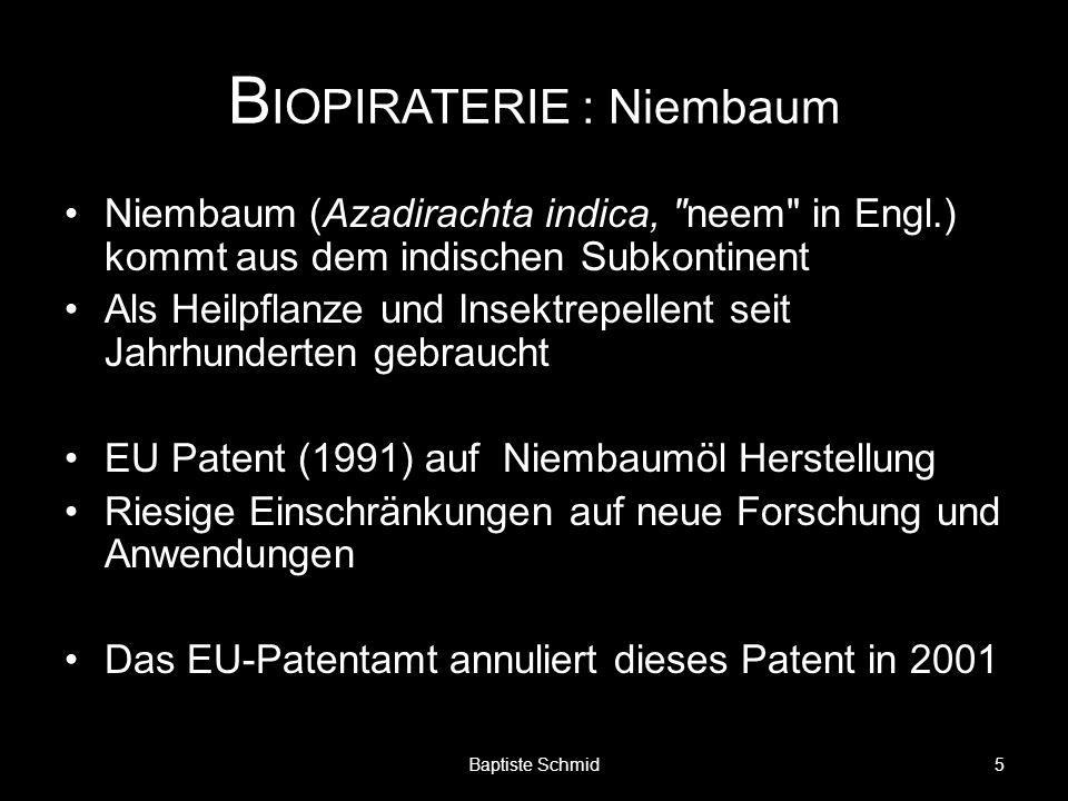 B IOPIRATERIE : Niembaum Niembaum (Azadirachta indica, neem in Engl.) kommt aus dem indischen Subkontinent Als Heilpflanze und Insektrepellent seit Jahrhunderten gebraucht EU Patent (1991) auf Niembaumöl Herstellung Riesige Einschränkungen auf neue Forschung und Anwendungen Das EU-Patentamt annuliert dieses Patent in 2001 5Baptiste Schmid