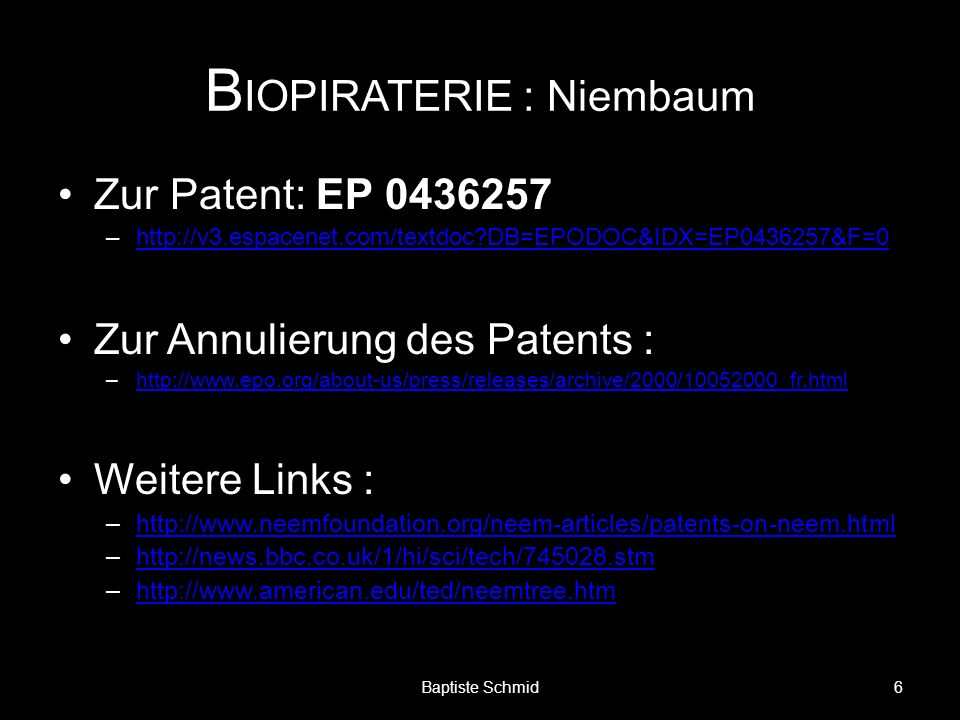 B IOPIRATERIE : Niembaum Zur Patent: EP 0436257 –http://v3.espacenet.com/textdoc?DB=EPODOC&IDX=EP0436257&F=0http://v3.espacenet.com/textdoc?DB=EPODOC&IDX=EP0436257&F=0 Zur Annulierung des Patents : –http://www.epo.org/about-us/press/releases/archive/2000/10052000_fr.htmlhttp://www.epo.org/about-us/press/releases/archive/2000/10052000_fr.html Weitere Links : –http://www.neemfoundation.org/neem-articles/patents-on-neem.htmlhttp://www.neemfoundation.org/neem-articles/patents-on-neem.html –http://news.bbc.co.uk/1/hi/sci/tech/745028.stmhttp://news.bbc.co.uk/1/hi/sci/tech/745028.stm –http://www.american.edu/ted/neemtree.htmhttp://www.american.edu/ted/neemtree.htm 6Baptiste Schmid