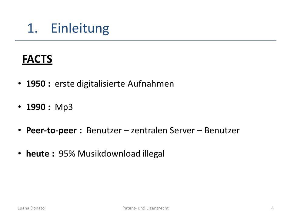 Patent- und LizenzrechtLuana Donato4 FACTS 1950 : erste digitalisierte Aufnahmen 1990 : Mp3 Peer-to-peer : Benutzer – zentralen Server – Benutzer heut