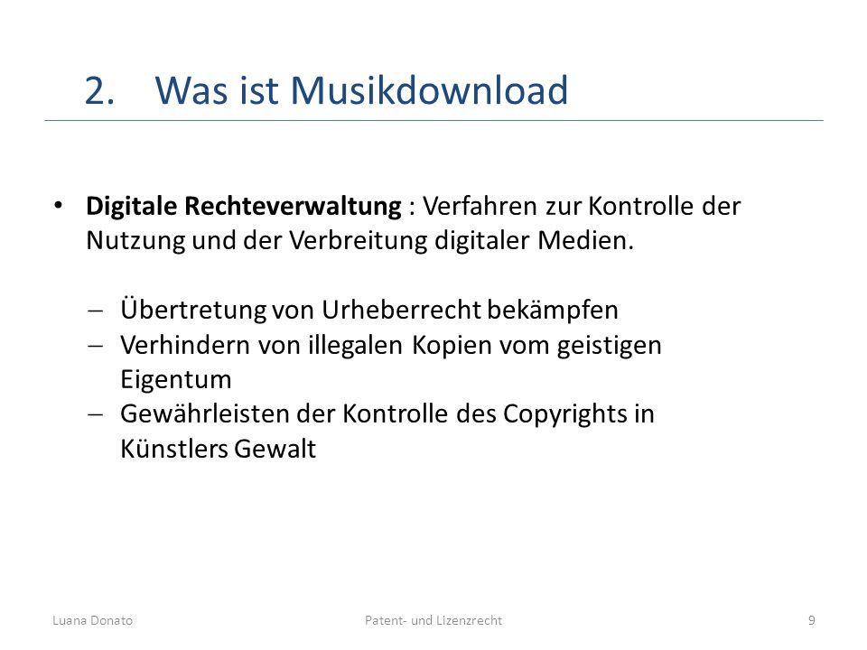 Patent- und LizenzrechtLuana Donato9 2.Was ist Musikdownload Digitale Rechteverwaltung : Verfahren zur Kontrolle der Nutzung und der Verbreitung digit
