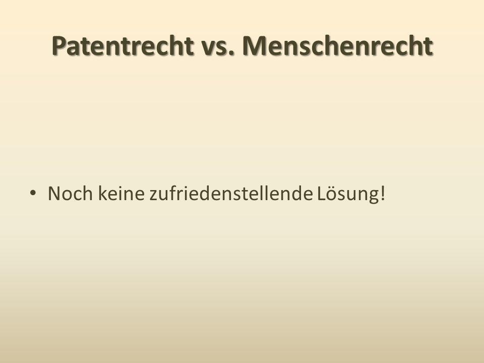Patentrecht vs. Menschenrecht Noch keine zufriedenstellende Lösung!