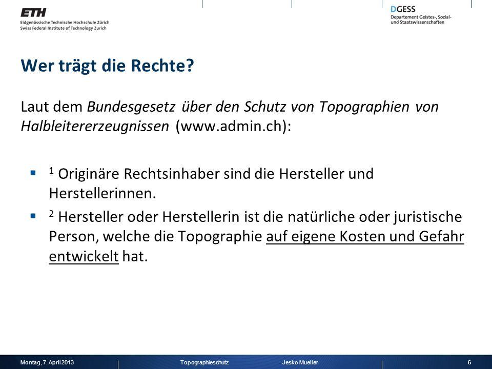 Wer trägt die Rechte? Laut dem Bundesgesetz über den Schutz von Topographien von Halbleitererzeugnissen (www.admin.ch): 1 Originäre Rechtsinhaber sind