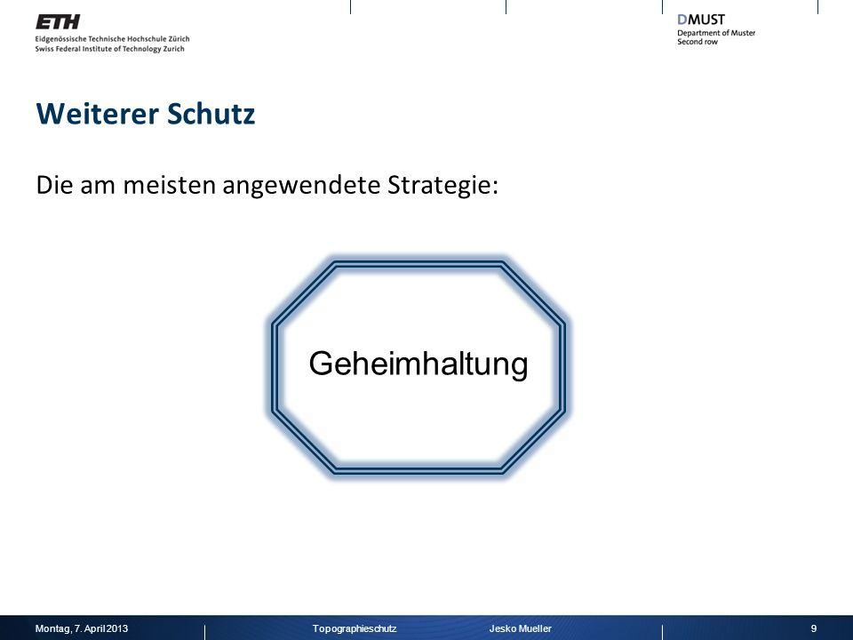 Weiterer Schutz Die am meisten angewendete Strategie: Montag, 7. April 20139Topographieschutz Jesko Mueller Geheimhaltung