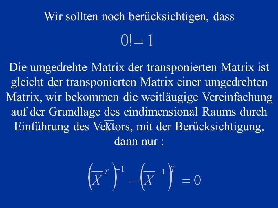Wir sollten noch berücksichtigen, dass Die umgedrehte Matrix der transponierten Matrix ist gleicht der transponierten Matrix einer umgedrehten Matrix, wir bekommen die weitläugige Vereinfachung auf der Grundlage des eindimensional Raums durch Einführung des Vektors, mit der Berücksichtigung, dann nur :