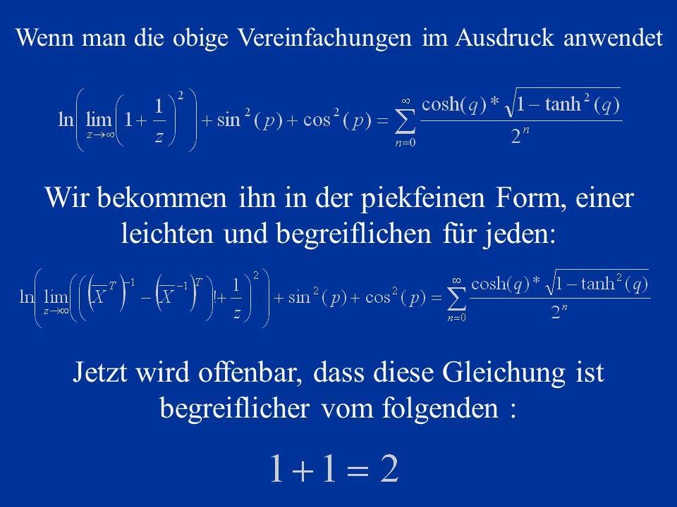 Wenn man die obige Vereinfachungen im Ausdruck anwendet Wir bekommen ihn in der piekfeinen Form, einer leichten und begreiflichen für jeden: Jetzt wird offenbar, dass diese Gleichung ist begreiflicher vom folgenden :