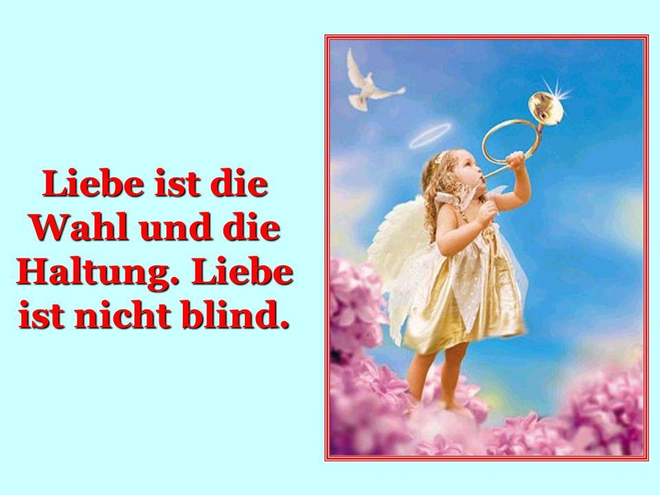 Liebe ist die Wahl und die Haltung. Liebe ist nicht blind.