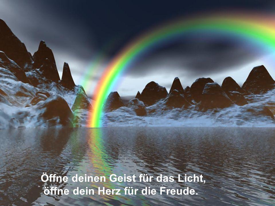 Öffne deinen Geist für das Licht, öffne dein Herz für die Freude.
