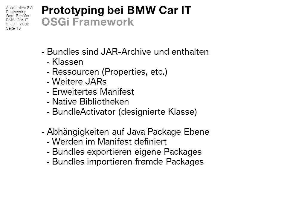 Automotive SW Engineering Gerd Schäfer BMW Car IT 3. Juli. 2002 Seite 13 Prototyping bei BMW Car IT OSGi Framework - Bundles sind JAR-Archive und enth