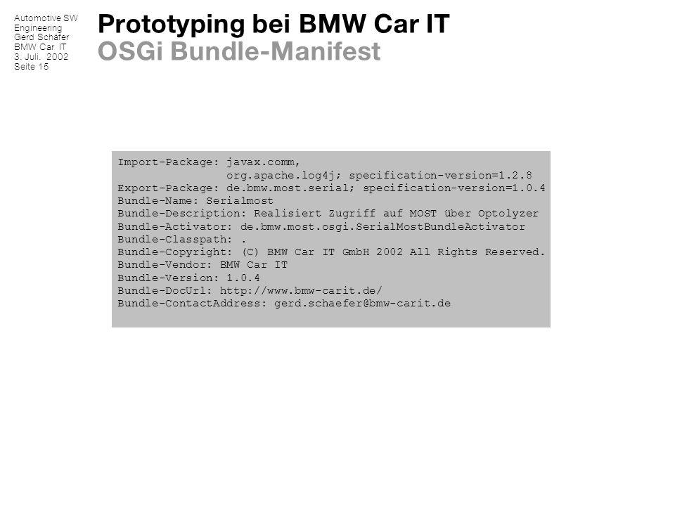 Automotive SW Engineering Gerd Schäfer BMW Car IT 3. Juli. 2002 Seite 15 Prototyping bei BMW Car IT OSGi Bundle-Manifest Import-Package: javax.comm, o