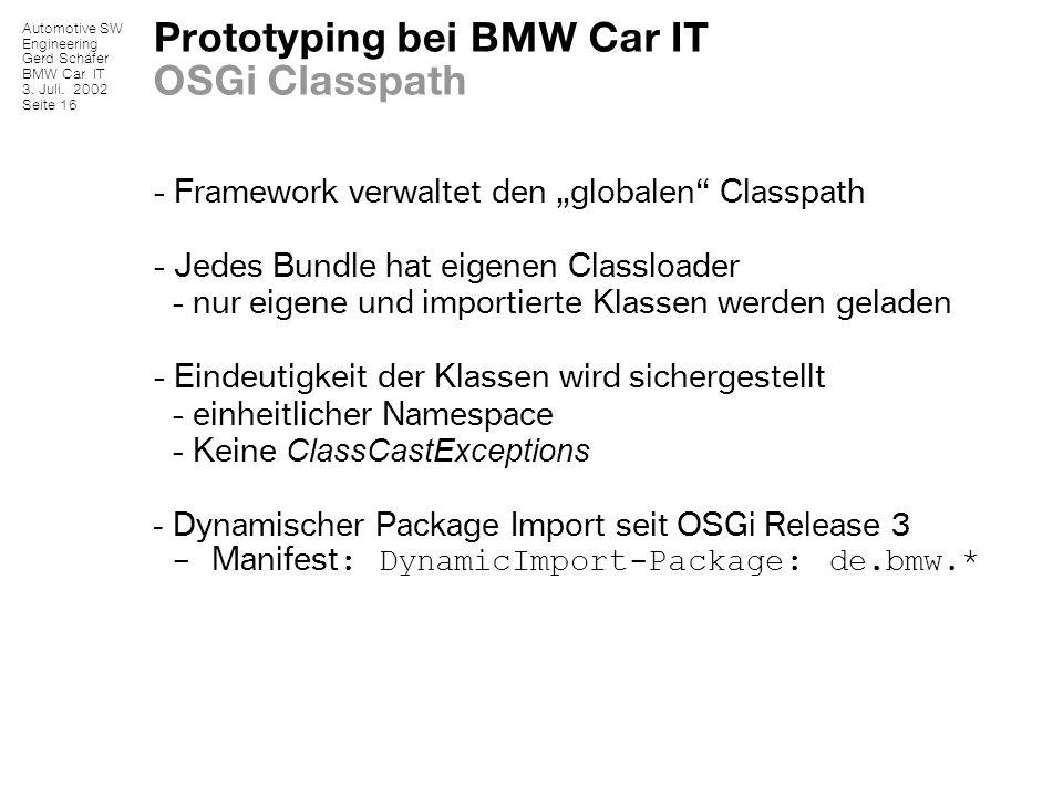 Automotive SW Engineering Gerd Schäfer BMW Car IT 3. Juli. 2002 Seite 16 Prototyping bei BMW Car IT OSGi Classpath - Framework verwaltet den globalen