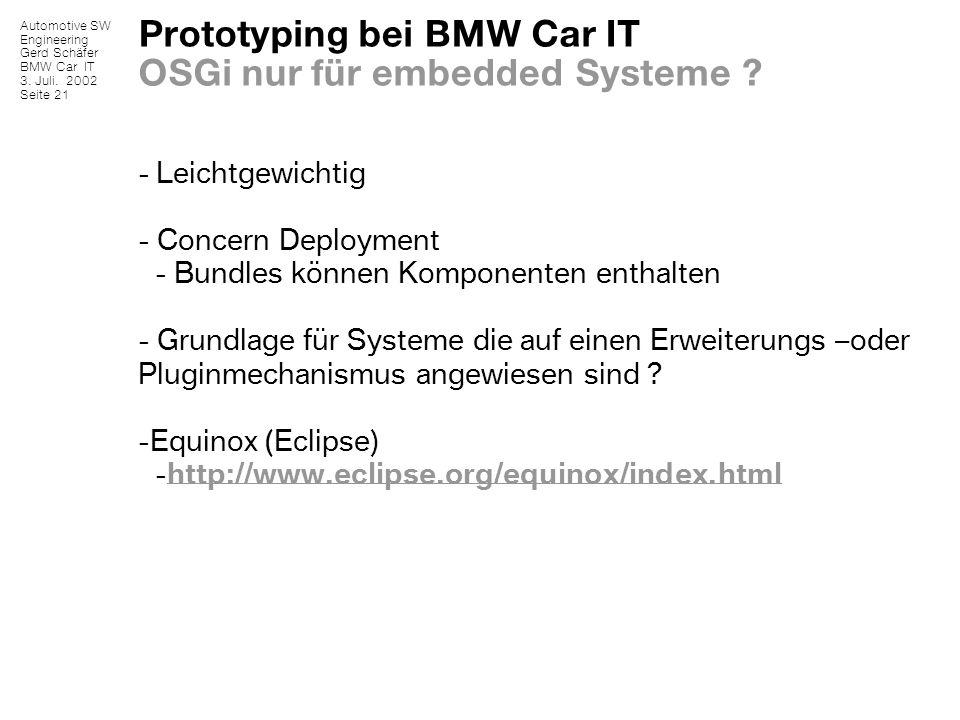 Automotive SW Engineering Gerd Schäfer BMW Car IT 3. Juli. 2002 Seite 21 Prototyping bei BMW Car IT OSGi nur für embedded Systeme ? - Leichtgewichtig