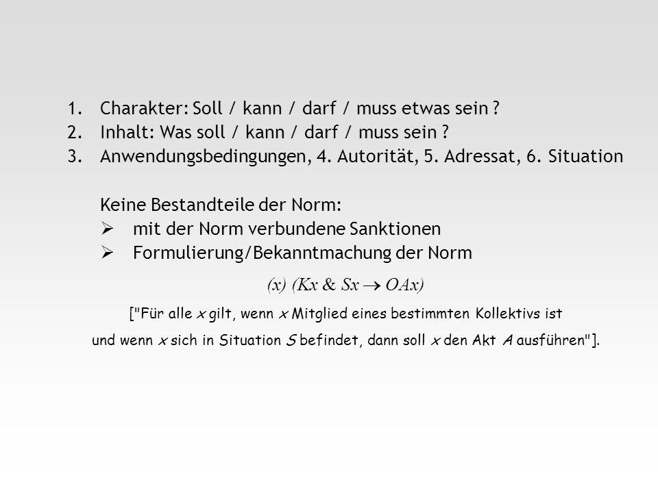 1.Charakter: Soll / kann / darf / muss etwas sein ? 2.Inhalt: Was soll / kann / darf / muss sein ? 3.Anwendungsbedingungen, 4. Autorität, 5. Adressat,