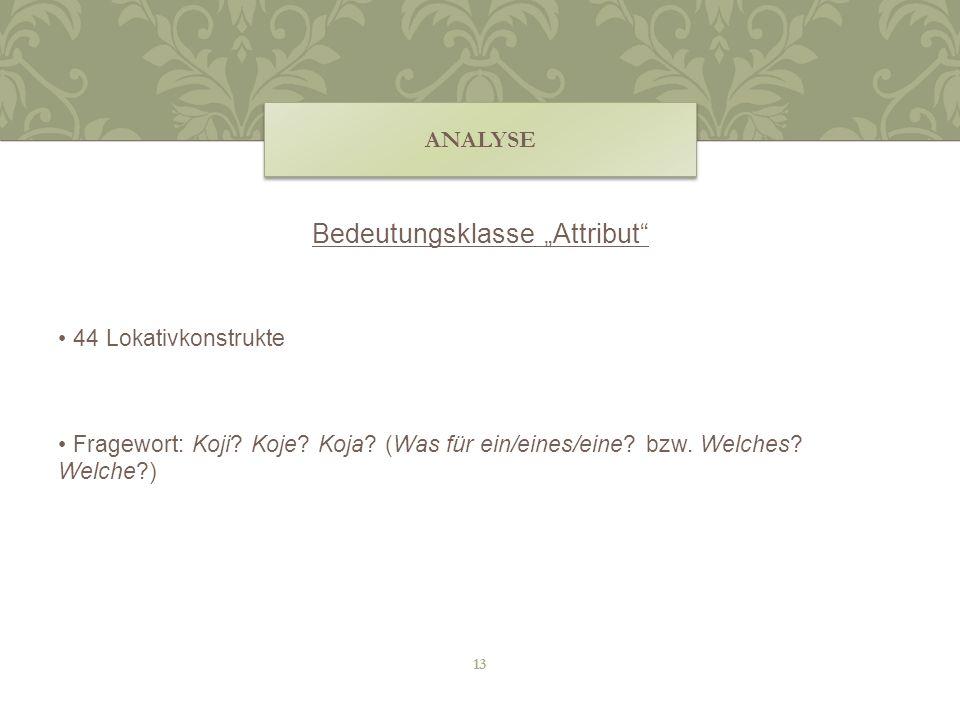 Bedeutungsklasse Attribut 44 Lokativkonstrukte Fragewort: Koji? Koje? Koja? (Was für ein/eines/eine? bzw. Welches? Welche?) ANALYSE 13