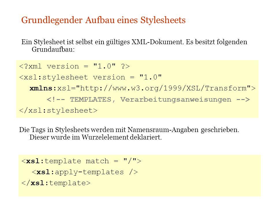 XLST Grundlegender Aufbau eines Stylesheets Ein Stylesheet ist selbst ein gültiges XML-Dokument. Es besitzt folgenden Grundaufbau: Die Tags in Stylesh
