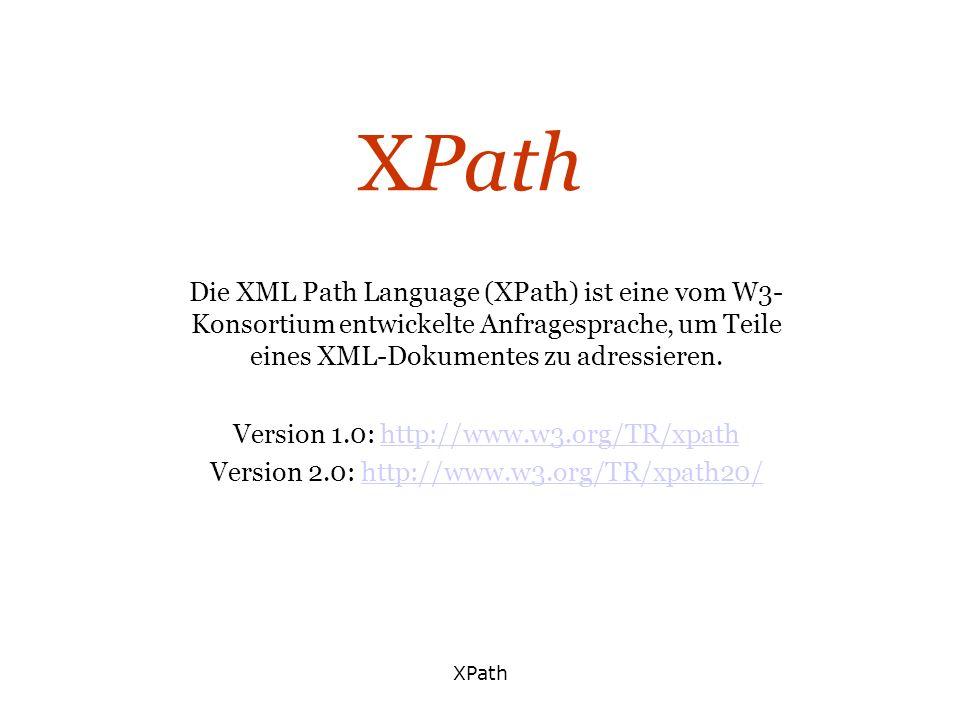 XPath Die XML Path Language (XPath) ist eine vom W3- Konsortium entwickelte Anfragesprache, um Teile eines XML-Dokumentes zu adressieren. Version 1.0: