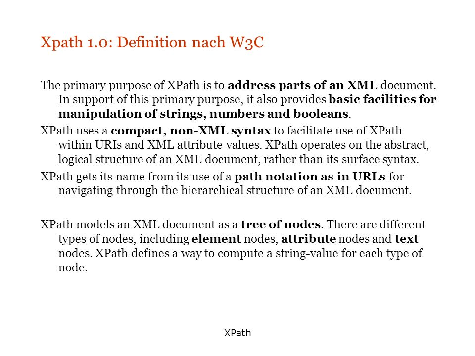 XPath Xpath 1.0: Definition nach W3C The primary purpose of XPath is to address parts of an XML document.