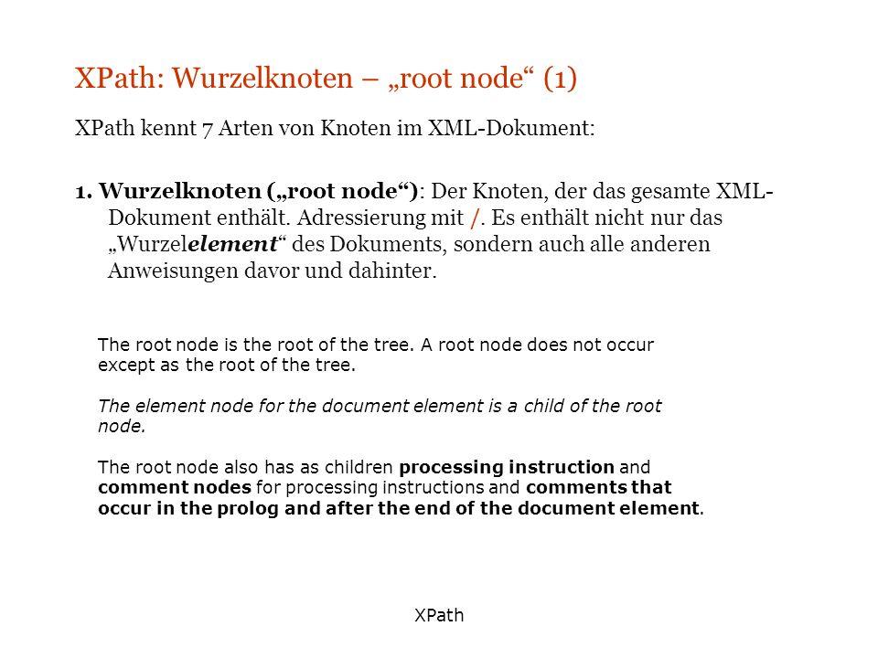 XPath XPath: Wurzelknoten – root node (1) XPath kennt 7 Arten von Knoten im XML-Dokument: 1. Wurzelknoten (root node): Der Knoten, der das gesamte XML