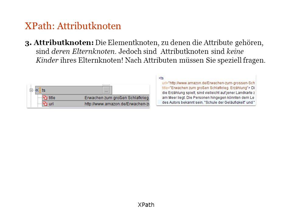XPath XPath: Attributknoten 3. Attributknoten: Die Elementknoten, zu denen die Attribute gehören, sind deren Elternknoten. Jedoch sind Attributknoten