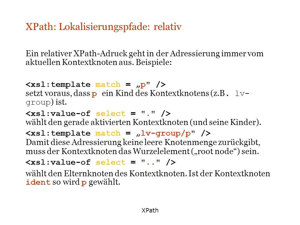 XPath XPath: Lokalisierungspfade: relativ Ein relativer XPath-Adruck geht in der Adressierung immer vom aktuellen Kontextknoten aus. Beispiele: setzt