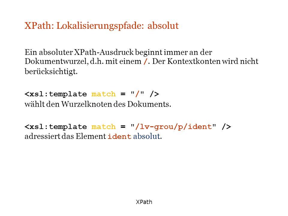 XPath XPath: Lokalisierungspfade: absolut Ein absoluter XPath-Ausdruck beginnt immer an der Dokumentwurzel, d.h. mit einem /. Der Kontextkonten wird n