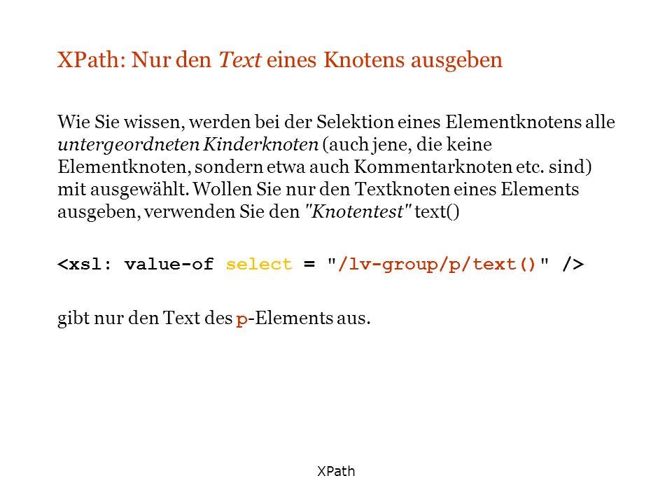 XPath XPath: Nur den Text eines Knotens ausgeben Wie Sie wissen, werden bei der Selektion eines Elementknotens alle untergeordneten Kinderknoten (auch