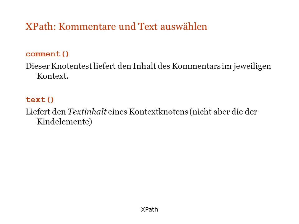 XPath XPath: Kommentare und Text auswählen comment() Dieser Knotentest liefert den Inhalt des Kommentars im jeweiligen Kontext. text() Liefert den Tex
