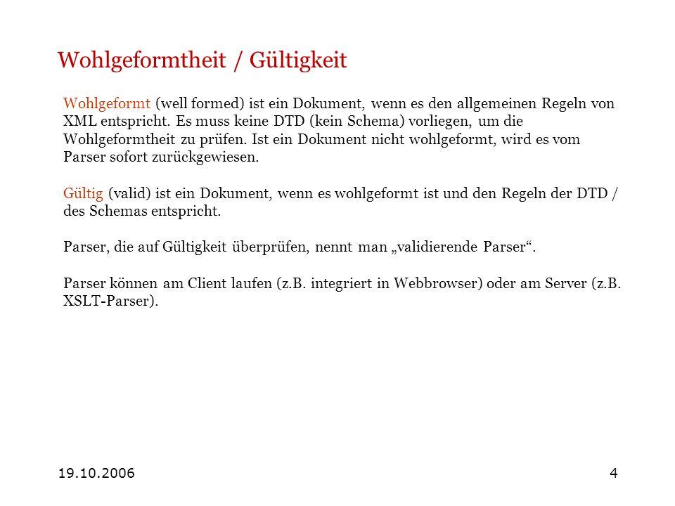 19.10.20064 Wohlgeformtheit / Gültigkeit Wohlgeformt (well formed) ist ein Dokument, wenn es den allgemeinen Regeln von XML entspricht. Es muss keine
