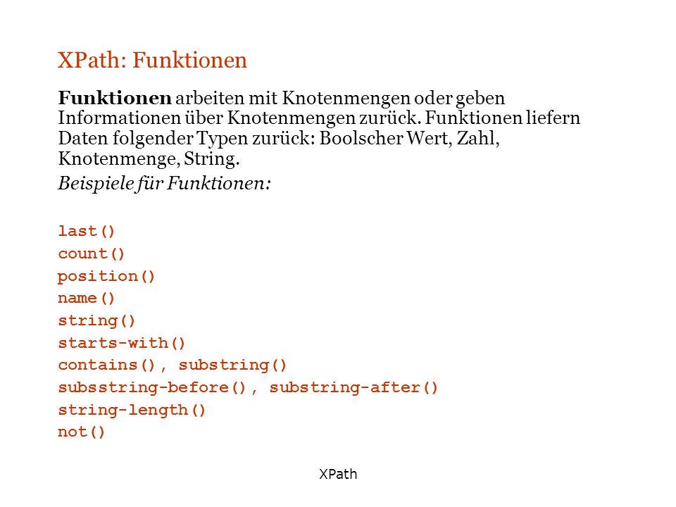 XPath XPath: Funktionen Funktionen arbeiten mit Knotenmengen oder geben Informationen über Knotenmengen zurück. Funktionen liefern Daten folgender Typ