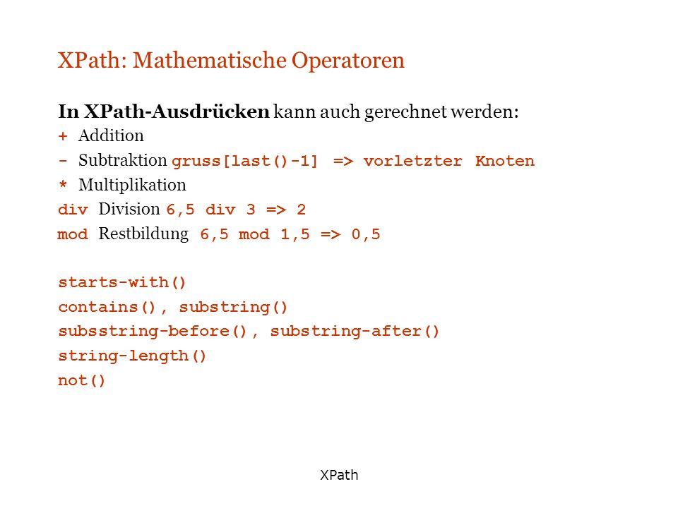 XPath XPath: Mathematische Operatoren In XPath-Ausdrücken kann auch gerechnet werden: + Addition - Subtraktion gruss[last()-1] => vorletzter Knoten *