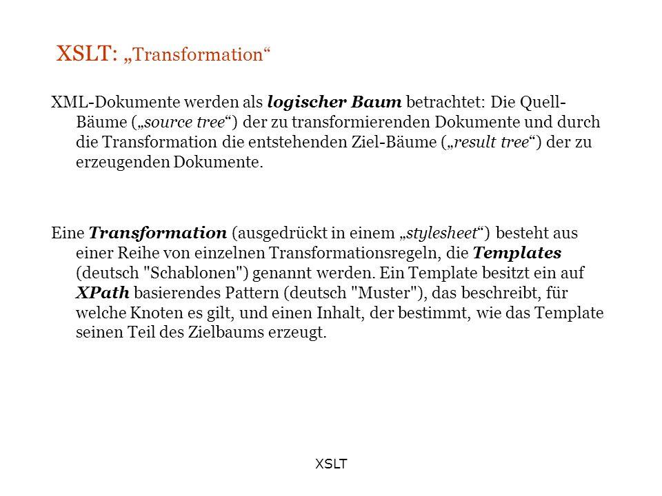 XSLT XSLT: Transformation XML-Dokumente werden als logischer Baum betrachtet: Die Quell- Bäume (source tree) der zu transformierenden Dokumente und du