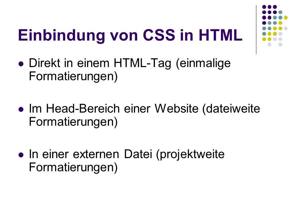 Einbindung von CSS in HTML Direkt in einem HTML-Tag (einmalige Formatierungen) Im Head-Bereich einer Website (dateiweite Formatierungen) In einer externen Datei (projektweite Formatierungen)
