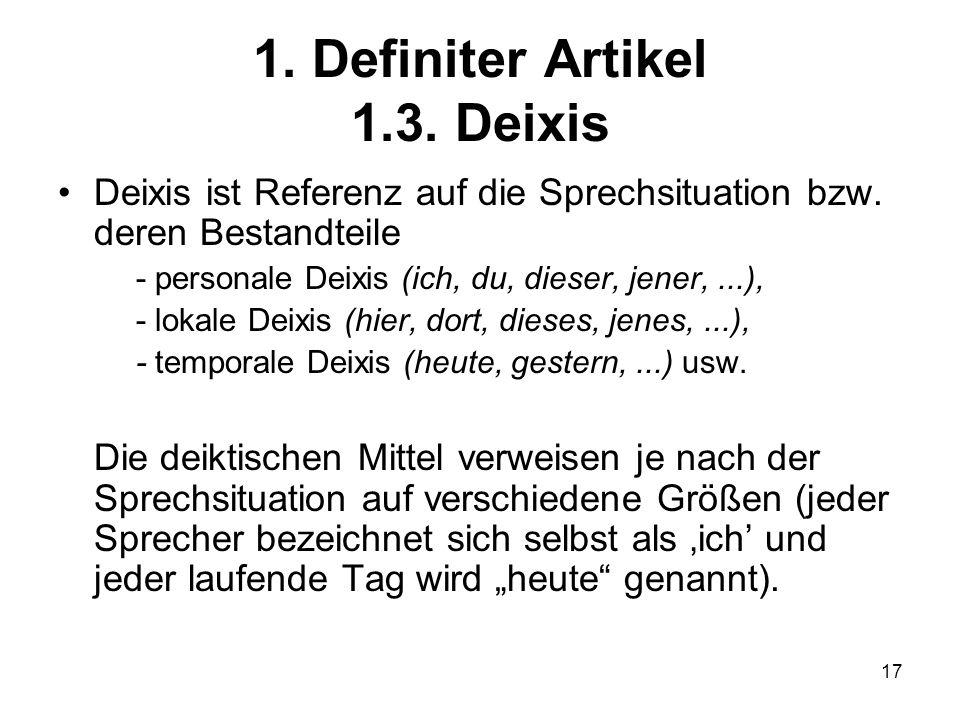 17 1.Definiter Artikel 1.3. Deixis Deixis ist Referenz auf die Sprechsituation bzw.
