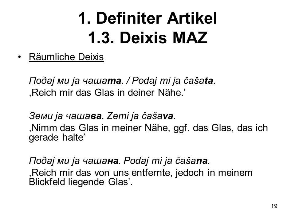 19 1.Definiter Artikel 1.3. Deixis MAZ Räumliche Deixis Подај ми ја чашата.