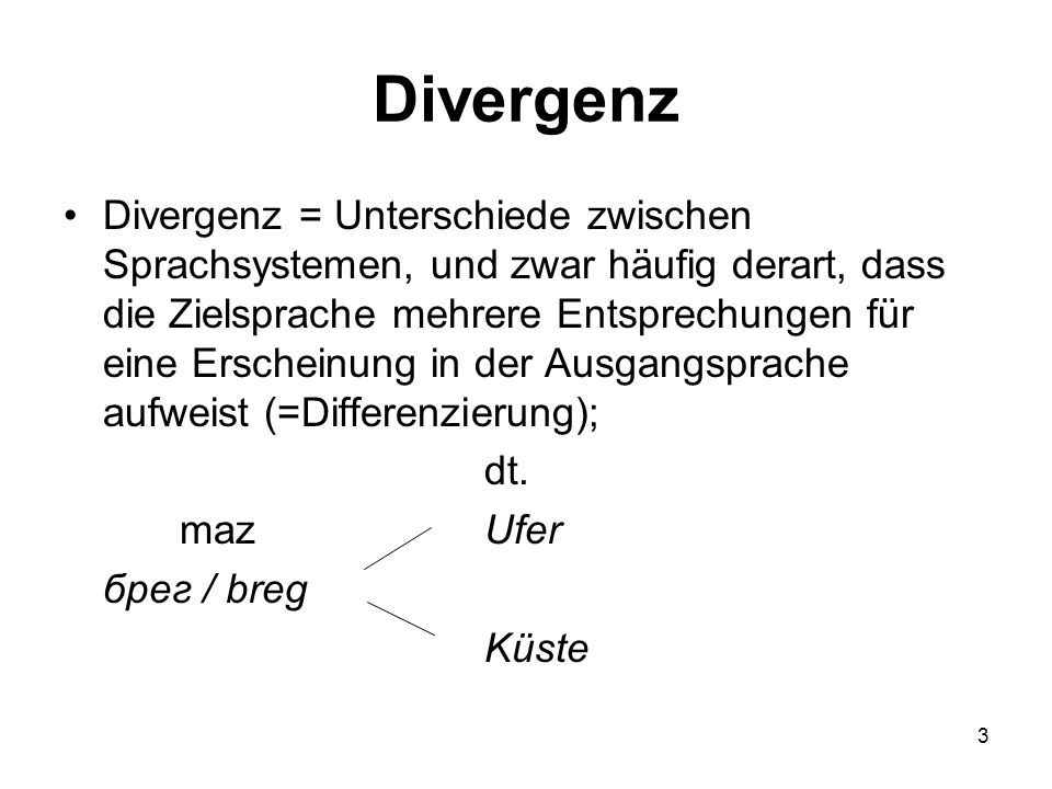 3 Divergenz Divergenz = Unterschiede zwischen Sprachsystemen, und zwar häufig derart, dass die Zielsprache mehrere Entsprechungen für eine Erscheinung in der Ausgangsprache aufweist (=Differenzierung); dt.