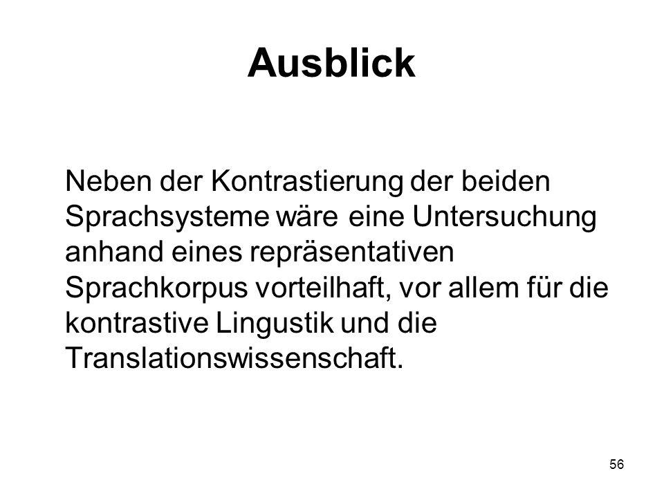 56 Ausblick Neben der Kontrastierung der beiden Sprachsysteme wäre eine Untersuchung anhand eines repräsentativen Sprachkorpus vorteilhaft, vor allem für die kontrastive Lingustik und die Translationswissenschaft.