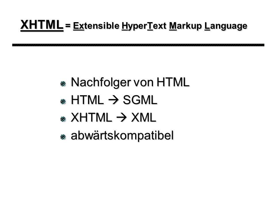 XHTML = Extensible HyperText Markup Language Nachfolger von HTML HTML SGML XHTML XML abwärtskompatibel
