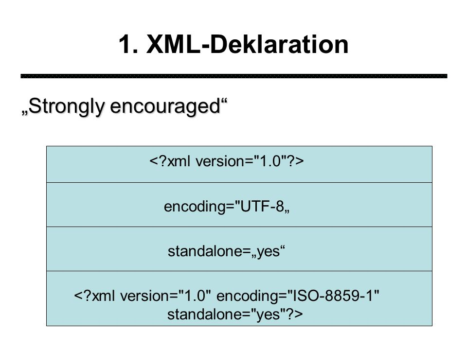1. XML-Deklaration Strongly encouraged encoding= UTF-8 standalone=yes