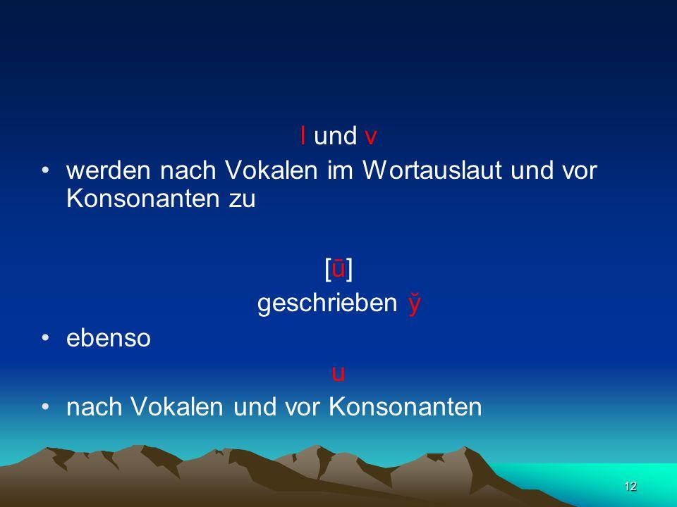 12 l und v werden nach Vokalen im Wortauslaut und vor Konsonanten zu [ū] geschrieben ў ebenso u nach Vokalen und vor Konsonanten
