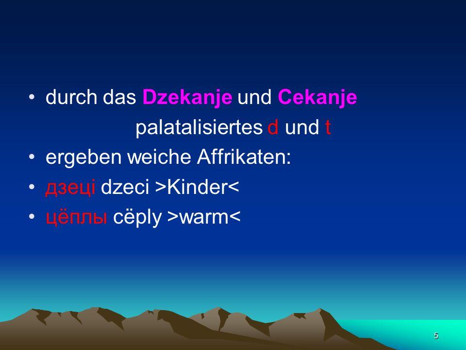5 durch das Dzekanje und Cekanje palatalisiertes d und t ergeben weiche Affrikaten: дзецi dzeci >Kinder< цёплы cёply >warm<