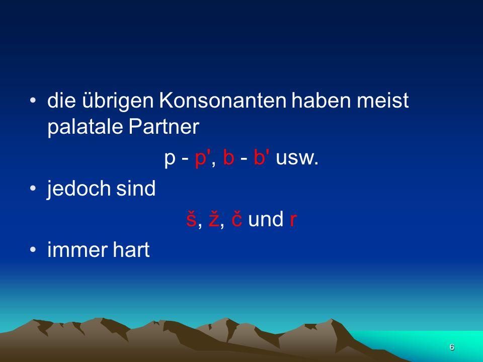 6 die übrigen Konsonanten haben meist palatale Partner p - p', b - b' usw. jedoch sind š, ž, č und r immer hart