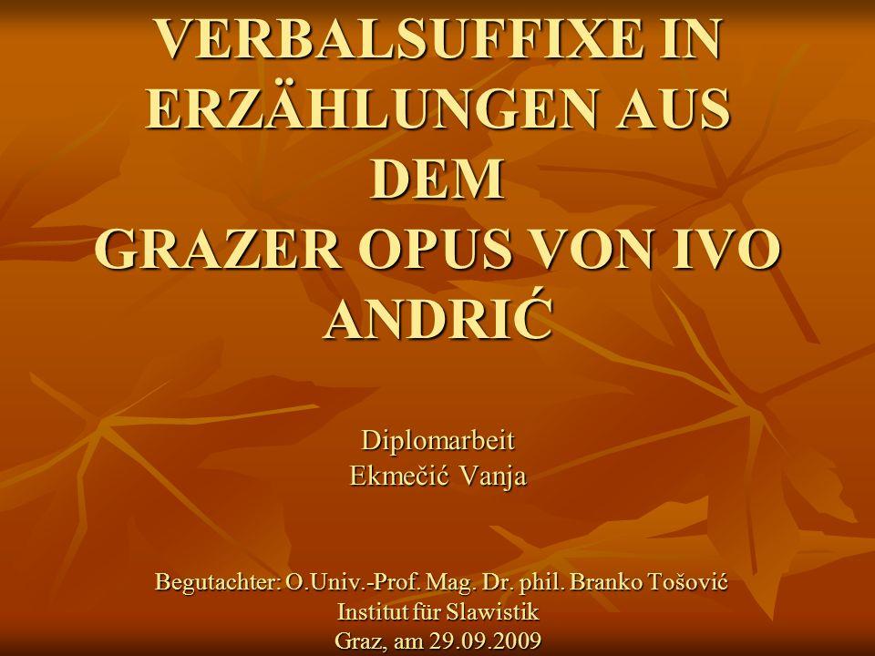 VERBALSUFFIXE IN ERZÄHLUNGEN AUS DEM GRAZER OPUS VON IVO ANDRIĆ Diplomarbeit Ekmečić Vanja Begutachter: O.Univ.-Prof.