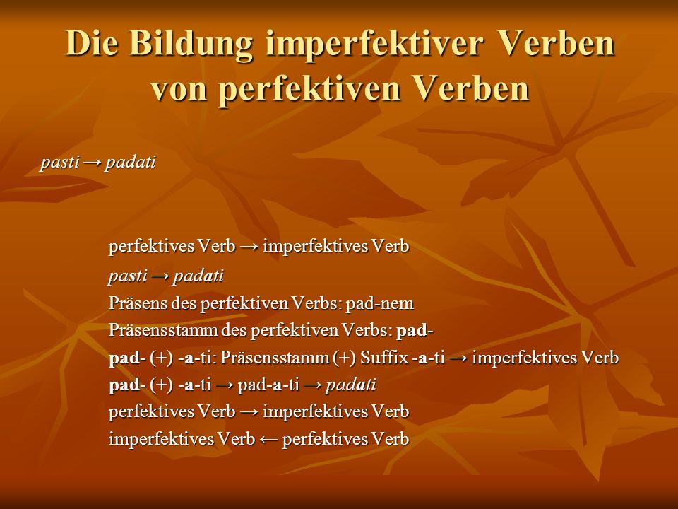 Die Bildung imperfektiver Verben von perfektiven Verben pasti padati perfektives Verb imperfektives Verb perfektives Verb imperfektives Verb pasti padati pasti padati Präsens des perfektiven Verbs: pad-nem Präsens des perfektiven Verbs: pad-nem Präsensstamm des perfektiven Verbs: pad- Präsensstamm des perfektiven Verbs: pad- pad- (+) -a-ti: Präsensstamm (+) Suffix -a-ti imperfektives Verb pad- (+) -a-ti: Präsensstamm (+) Suffix -a-ti imperfektives Verb pad- (+) -a-ti pad-a-ti padati pad- (+) -a-ti pad-a-ti padati perfektives Verb imperfektives Verb perfektives Verb imperfektives Verb imperfektives Verb perfektives Verb imperfektives Verb perfektives Verb