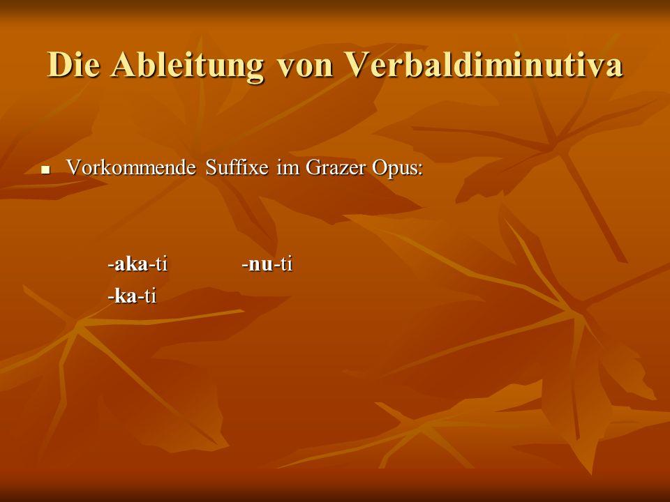 Die Ableitung von Verbaldiminutiva Vorkommende Suffixe im Grazer Opus: Vorkommende Suffixe im Grazer Opus: -aka-ti-nu-ti -ka-ti