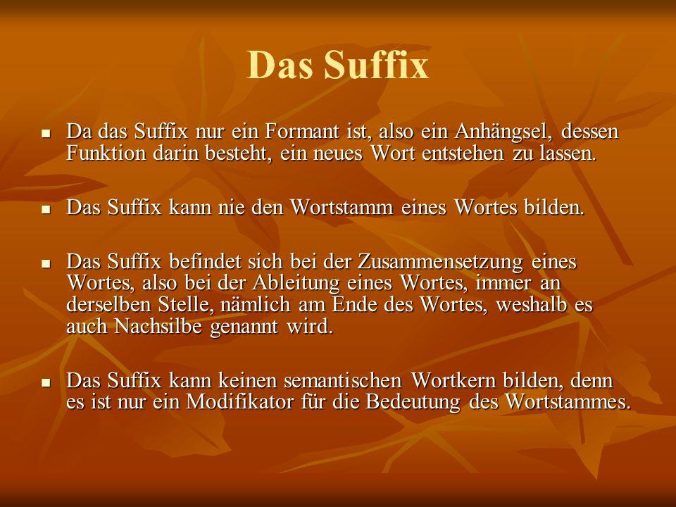 Das Suffix Da das Suffix nur ein Formant ist, also ein Anhängsel, dessen Funktion darin besteht, ein neues Wort entstehen zu lassen.