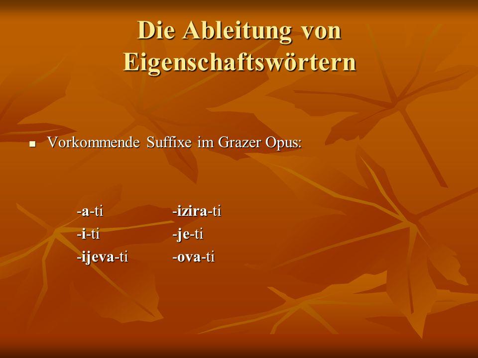 Die Ableitung von Eigenschaftswörtern Vorkommende Suffixe im Grazer Opus: Vorkommende Suffixe im Grazer Opus: -a-ti-izira-ti -i-ti-je-ti -ijeva-ti-ova-ti